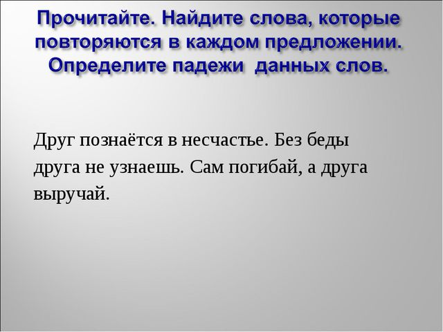 Друг познаётся в несчастье. Без беды друга не узнаешь. Сам погибай, а друга...