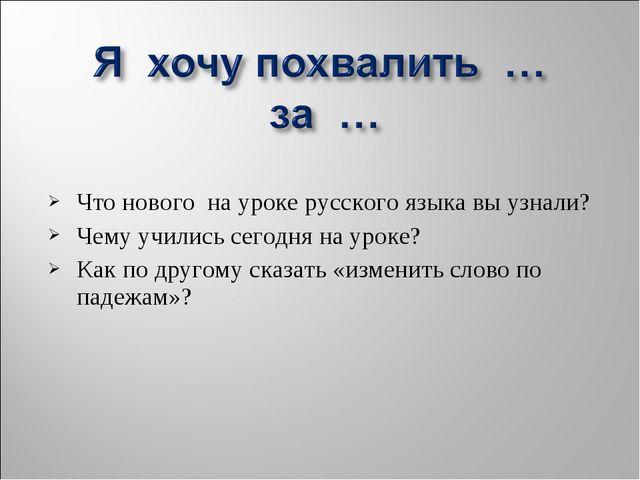 Что нового на уроке русского языка вы узнали? Чему учились сегодня на уроке?...