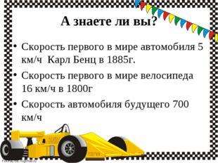 Скорость первого в мире автомобиля 5 км/ч  Карл Бенц в 1885г. Скорость перво