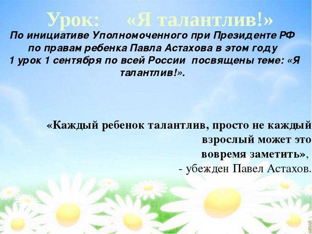 Урок: «Я талантлив!» По инициативе Уполномоченного при Президенте РФ по прав...