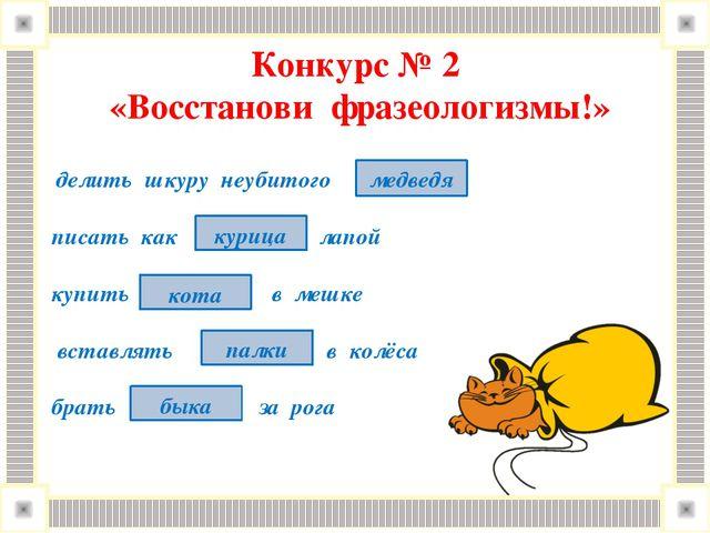 Конкурс № 2 «Восстанови фразеологизмы!» делить шкуру неубитого писать как лап...