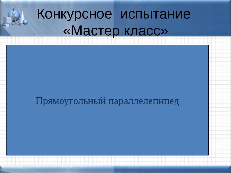 Конкурсное испытание «Мастер класс» Прямоугольный параллелепипед