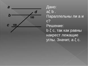 а c b d 100 100 Дано: аǁ b . Параллельны ли а и с? Решение: b ǁ с, так как ра