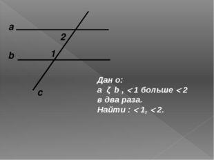 а c b 1 2 Дан о: a ǁ b ,  1 больше  2 в два раза. Найти :  1,  2.