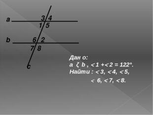а c b 1 2 Дан о: a ǁ b ,  1 + 2 = 122°. Найти :  3,  4,  5, 8 7 6 5 4 3