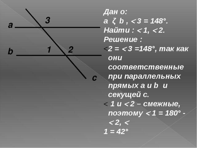 а c b 1 2 3 Дан о: a ǁ b ,  3 = 148°. Найти :  1,  2. Решение : 2 =  3 =1...
