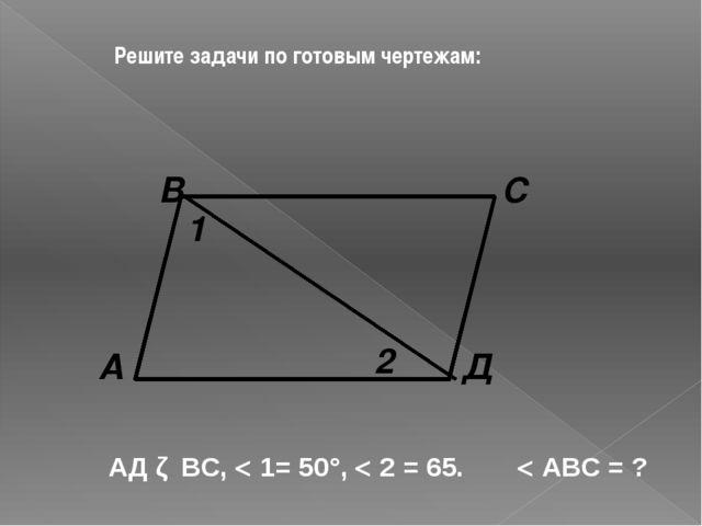 Решите задачи по готовым чертежам: Д С В А 2 1 АД ǁ ВС,  1= 50°,  2 = 65. ...