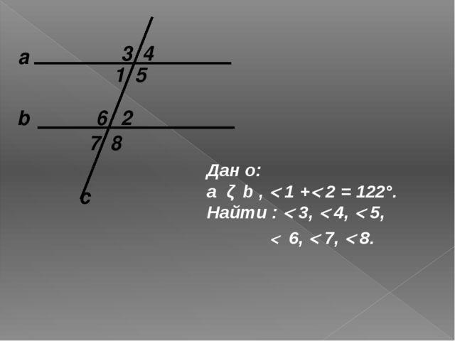а c b 1 2 Дан о: a ǁ b ,  1 + 2 = 122°. Найти :  3,  4,  5, 8 7 6 5 4 3...