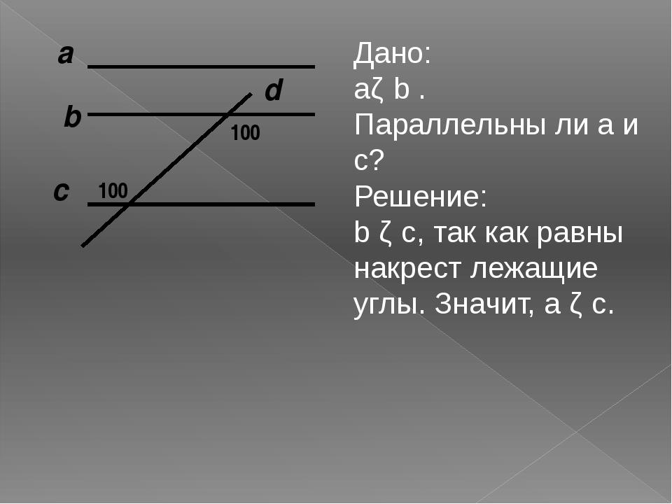 а c b d 100 100 Дано: аǁ b . Параллельны ли а и с? Решение: b ǁ с, так как ра...