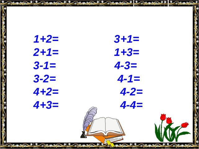 1+2= 3+1= 2+1= 1+3= 3-1= 4-3= 3-2= 4-1= 4+2= 4-2= 4+3= 4-4=