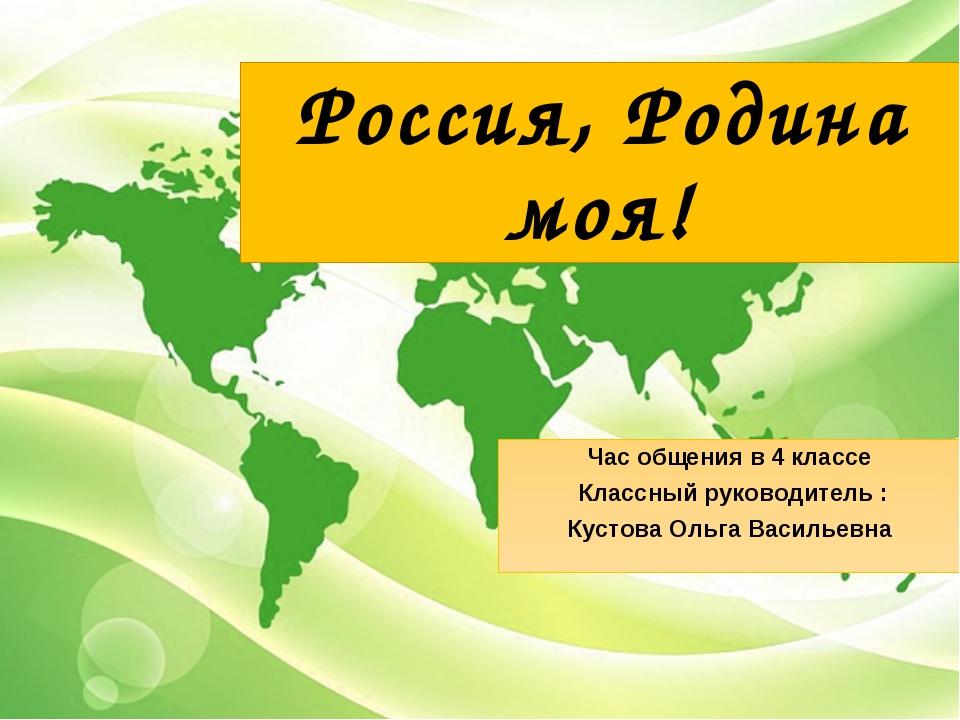Россия, Родина моя! Час общения в 4 классе Классный руководитель : Кустова Ол...
