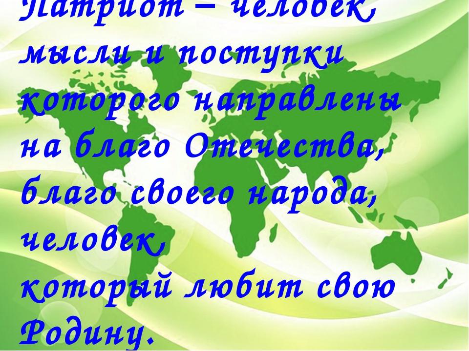 Патриот – человек, мысли и поступки которого направлены на благо Отечества, б...