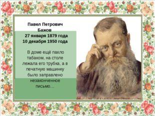 Павел Петрович Бажов 27 января 1879 года 10 декабря 1950 года В доме ещё пах