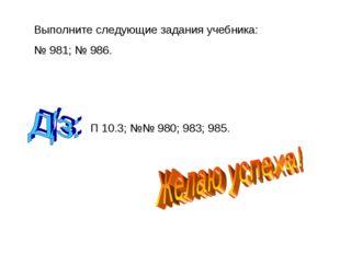Выполните следующие задания учебника: № 981; № 986. П 10.3; №№ 980; 983; 985.