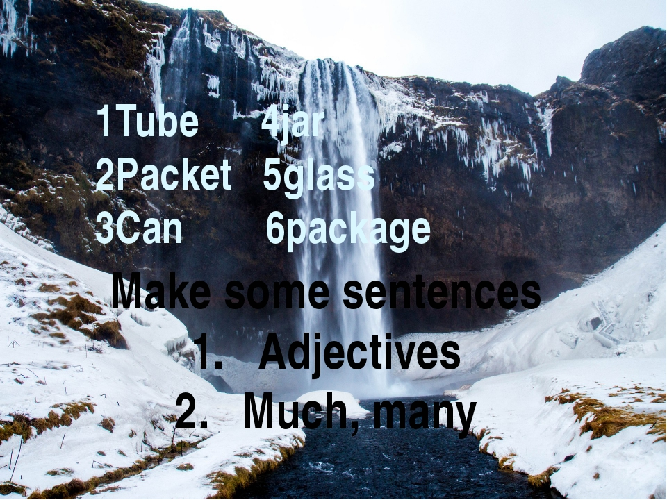 Make some sentences Adjectives Much, many 1Tube 4jar 2Packet 5glass 3Can 6pa...