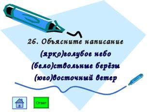 26. Объясните написание (ярко)голубое небо (бело)ствольные берёзы (юго)восточ