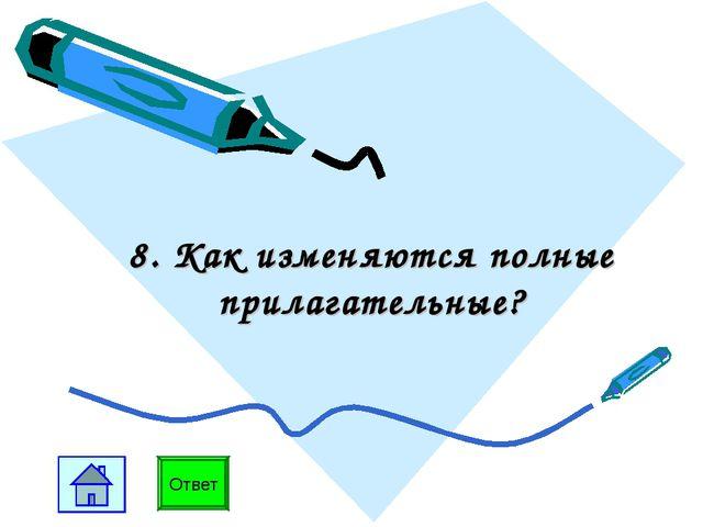 8. Как изменяются полные прилагательные? Ответ