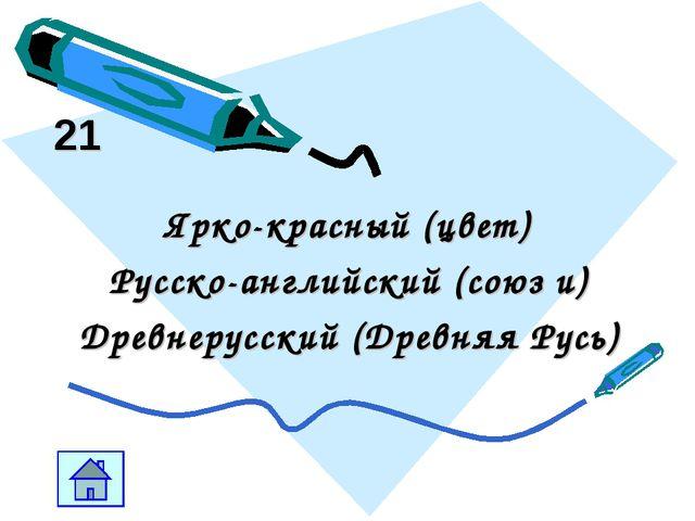 21 Ярко-красный (цвет) Русско-английский (союз и) Древнерусский (Древняя Русь)