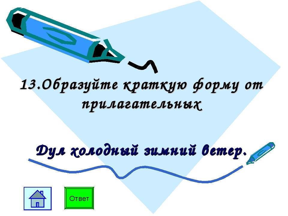 13.Образуйте краткую форму от прилагательных Дул холодный зимний ветер. Ответ