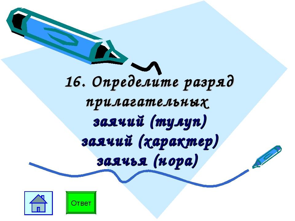 16. Определите разряд прилагательных заячий (тулуп) заячий (характер) заячья...