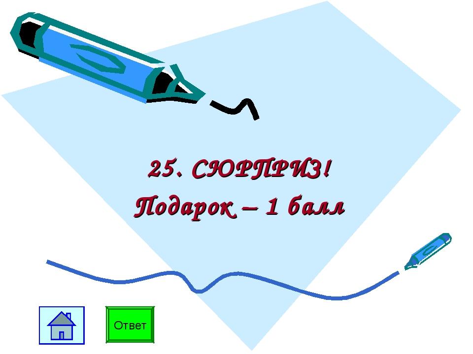 25. СЮРПРИЗ! Подарок – 1 балл Ответ
