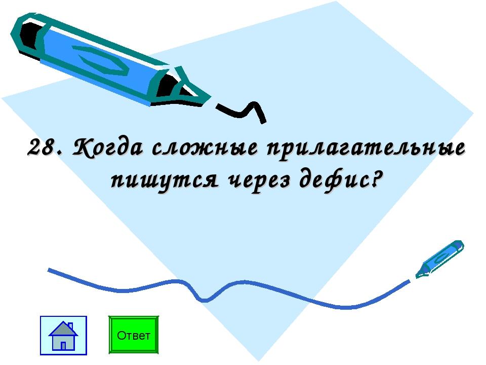 28. Когда сложные прилагательные пишутся через дефис? Ответ