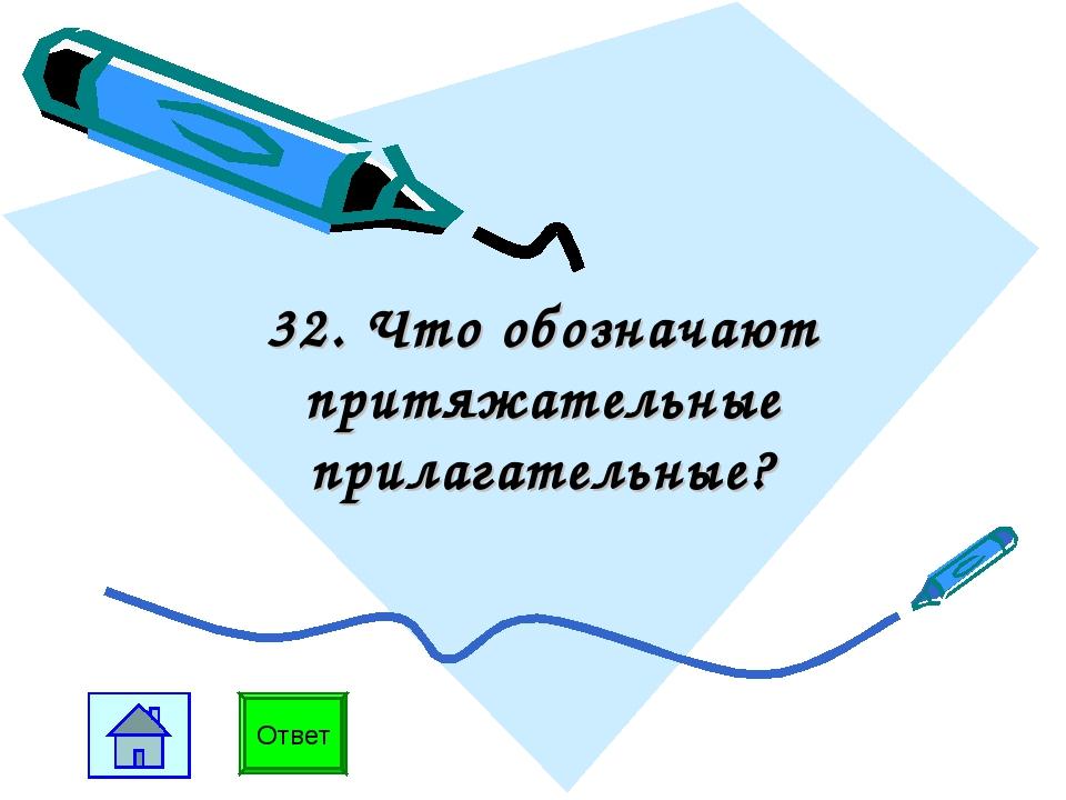 32. Что обозначают притяжательные прилагательные? Ответ