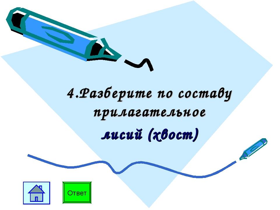4.Разберите по составу прилагательное лисий (хвост) Ответ