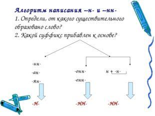 Алгоритм написания –н- и –нн- 1. Определи, от какого существительного образов