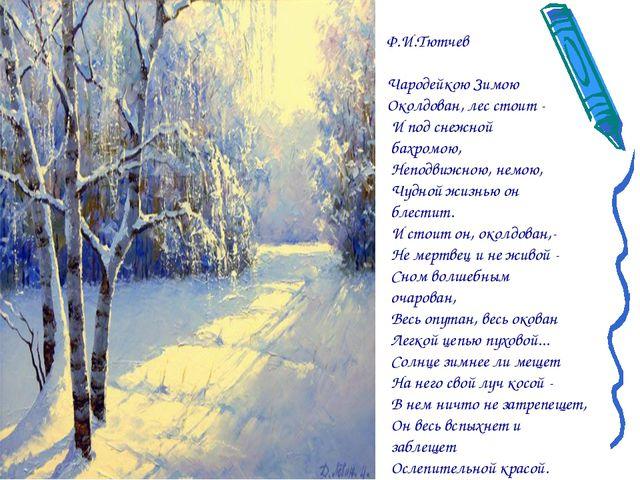 Ф.И.Тютчев Чародейкою Зимою Околдован, лес стоит - И под снежной бахромою, Не...