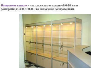 Витринное стекло – листовое стекло толщиной 6-10 мм и размерами до 3500х6000.
