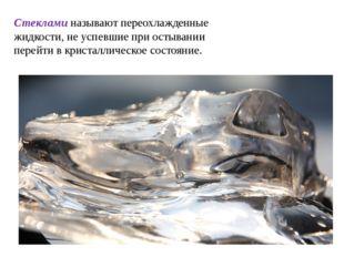 Стеклами называют переохлажденные жидкости, не успевшие при остывании перейти