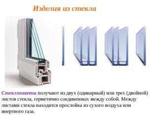 Изделия из стекла Стеклопакеты получают из двух (одинарный) или трех (двойной