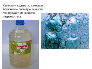 Стекла – жидкости, имеющие бесконечно большую вязкость, что придает им свойст