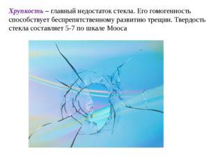 Хрупкость – главный недостаток стекла. Его гомогенность способствует беспрепя