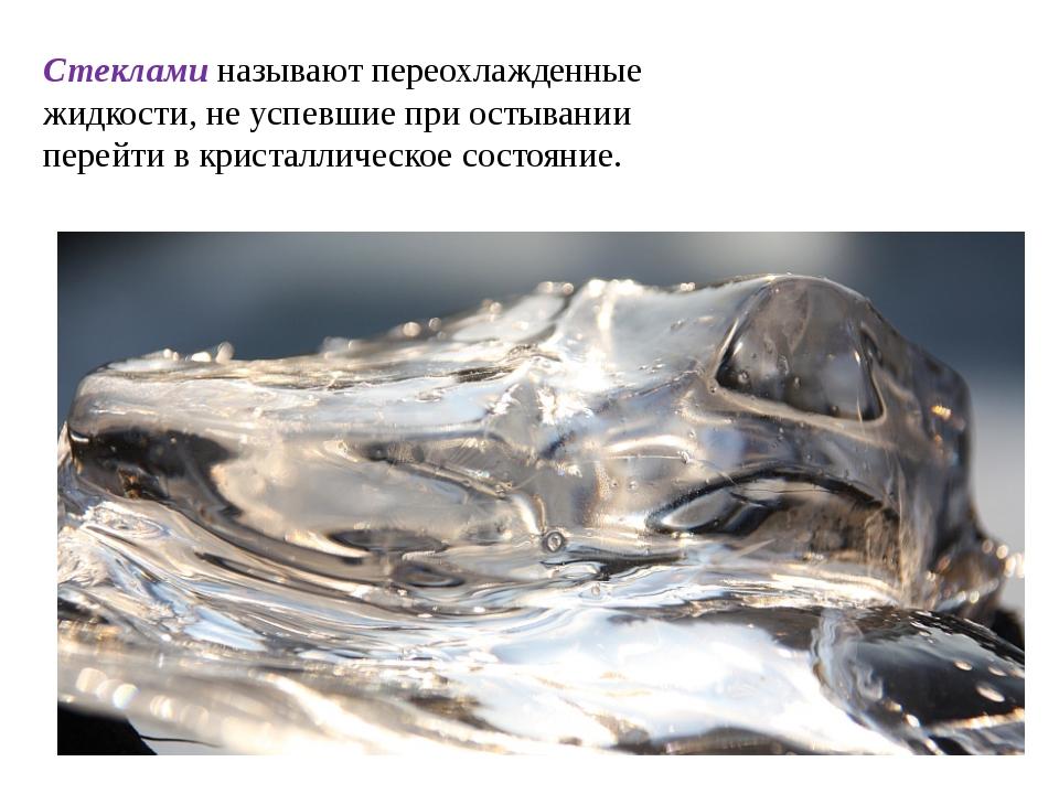 Стеклами называют переохлажденные жидкости, не успевшие при остывании перейти...