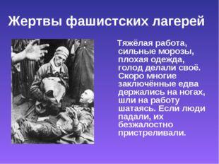 Жертвы фашистских лагерей Тяжёлая работа, сильные морозы, плохая одежда, голо