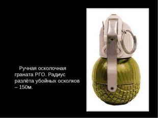 Ручная осколочная граната РГО. Радиус разлёта убойных осколков – 150м.