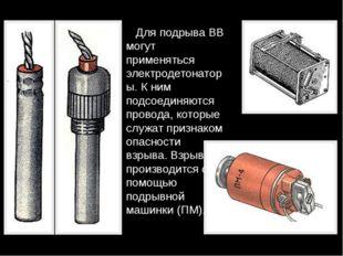 Для подрыва ВВ могут применяться электродетонаторы. К ним подсоединяются про