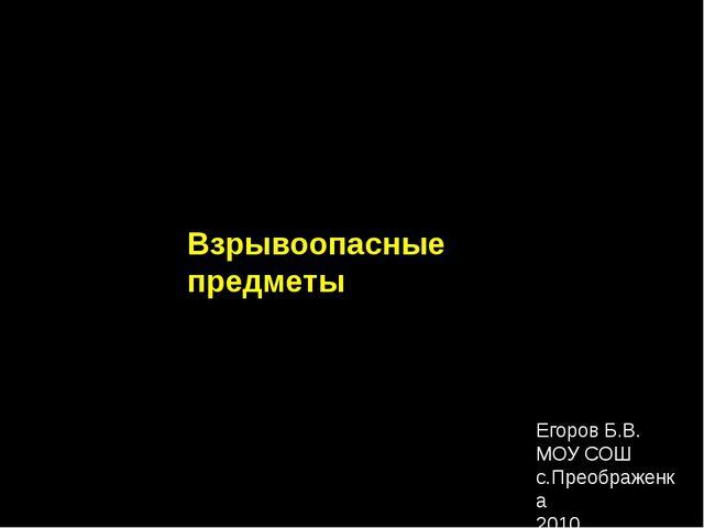 Взрывоопасные предметы Егоров Б.В. МОУ СОШ с.Преображенка 2010