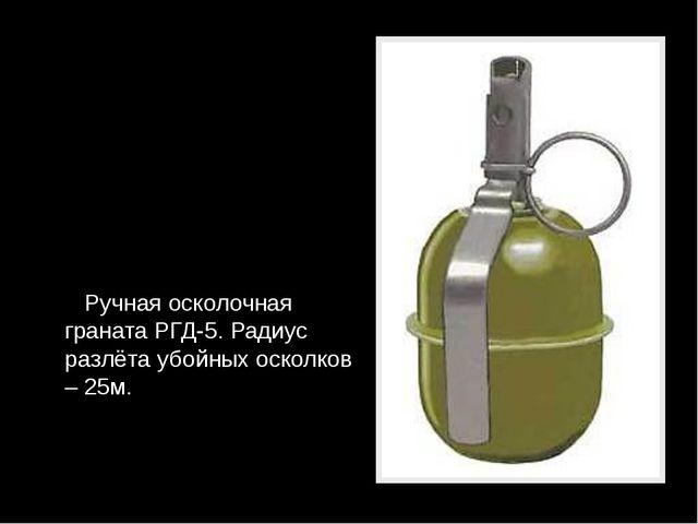 Ручная осколочная граната РГД-5. Радиус разлёта убойных осколков – 25м.