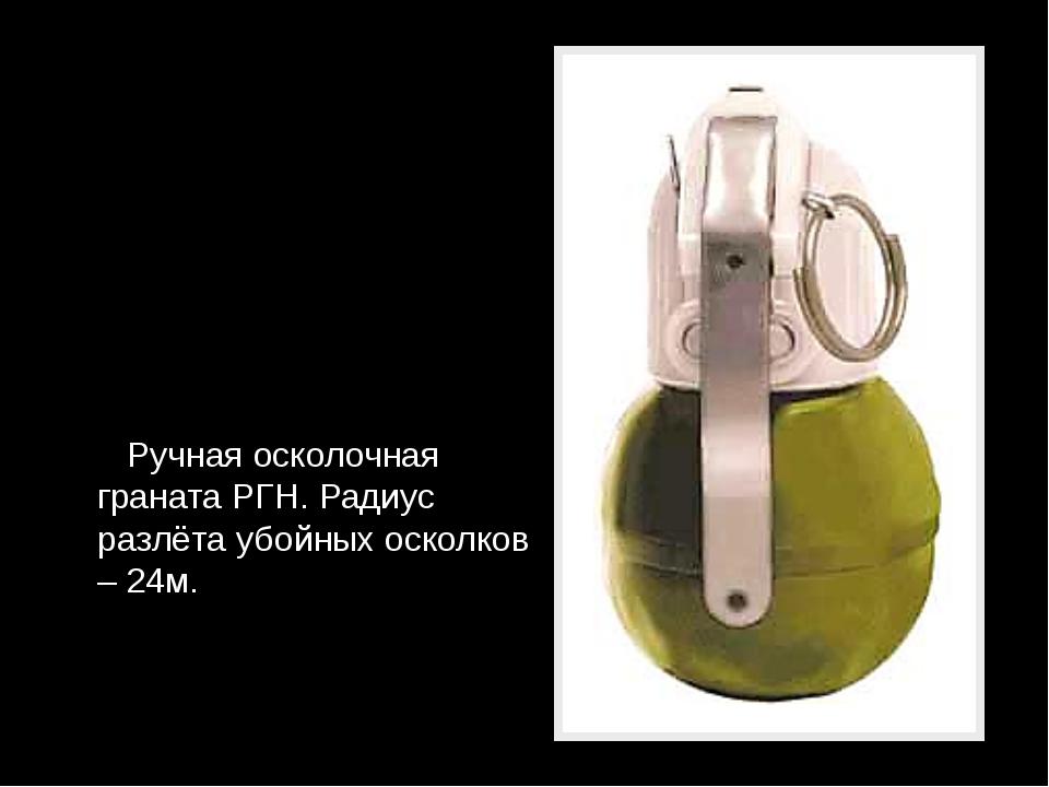 Ручная осколочная граната РГН. Радиус разлёта убойных осколков – 24м.