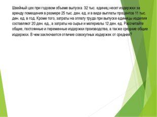 Швейный цех при годовом объеме выпуска 32 тыс. единиц несет издержки за аренд
