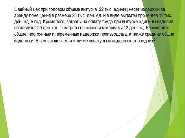Швейный цех при годовом объеме выпуска 32 тыс. единиц несет издержки за аренд...