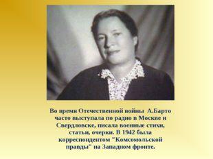 Во время Отечественной войны А.Барто часто выступала по радио в Москве и Свер
