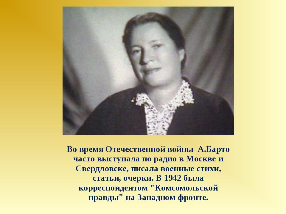 Во время Отечественной войны А.Барто часто выступала по радио в Москве и Свер...