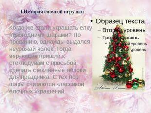 I.История ёлочной игрушки Когда же стали украшать елку новогодними шарами? По