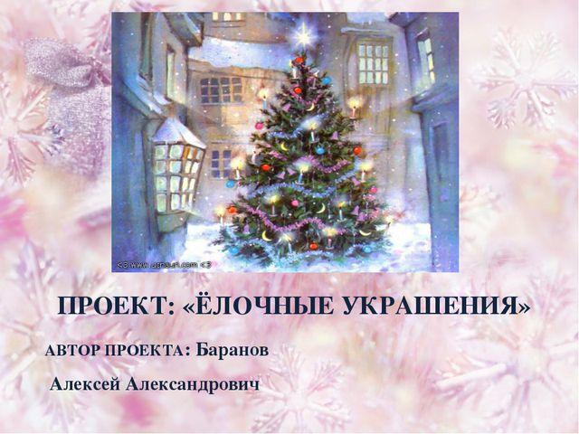 ПРОЕКТ: «ЁЛОЧНЫЕ УКРАШЕНИЯ» АВТОР ПРОЕКТА: Баранов Алексей Александрович