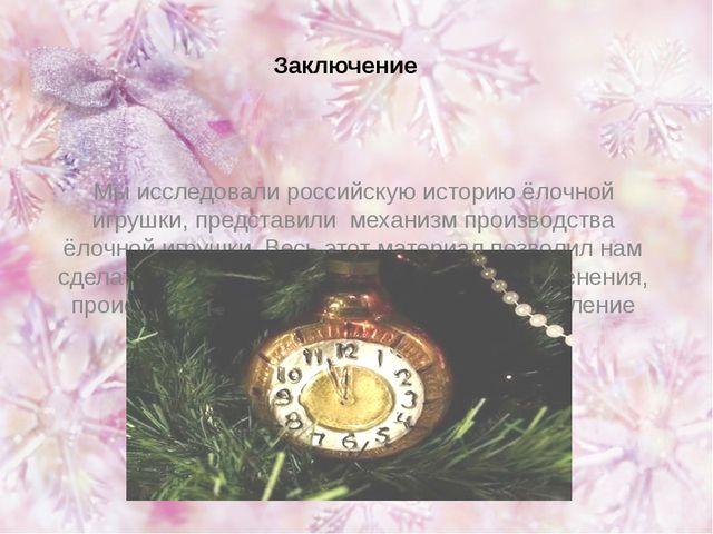 Заключение Мы исследовали российскую историю ёлочной игрушки, представили мех...