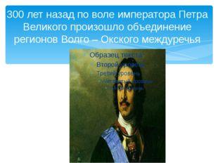 300 лет назад по воле императора Петра Великого произошло объединение регионо